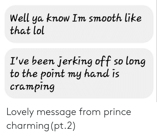 Lovely Message: Well ya know Im smooth like  that lol  I've been jerking off so long  to the point my hand is  cramping Lovely message from prince charming(pt.2)