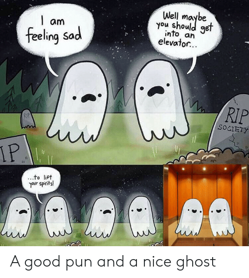 pun: Well  you shoule  get  am  into an  elevator...  feeling Sad  RIP  RIP  SOCIETY  IP  to lift  your spirits! A good pun and a nice ghost