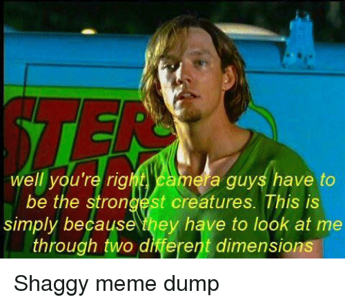 rig: well you're rig  ela guys have to  be the strongest creatures. This is  simply because they have to look at me  through two different dimensions Shaggy meme dump