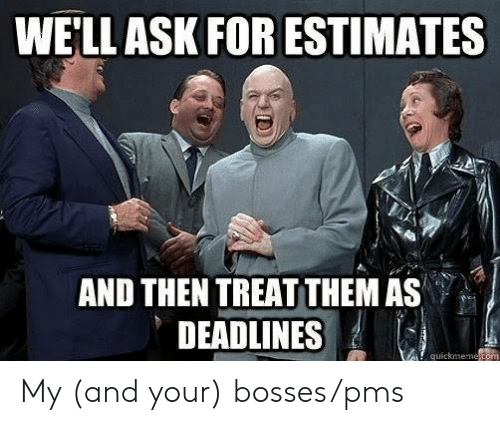 pms: WELLASK FOR ESTIMATES  AND THEN TREAT THEM AS  DEADLNES My (and your) bosses/pms