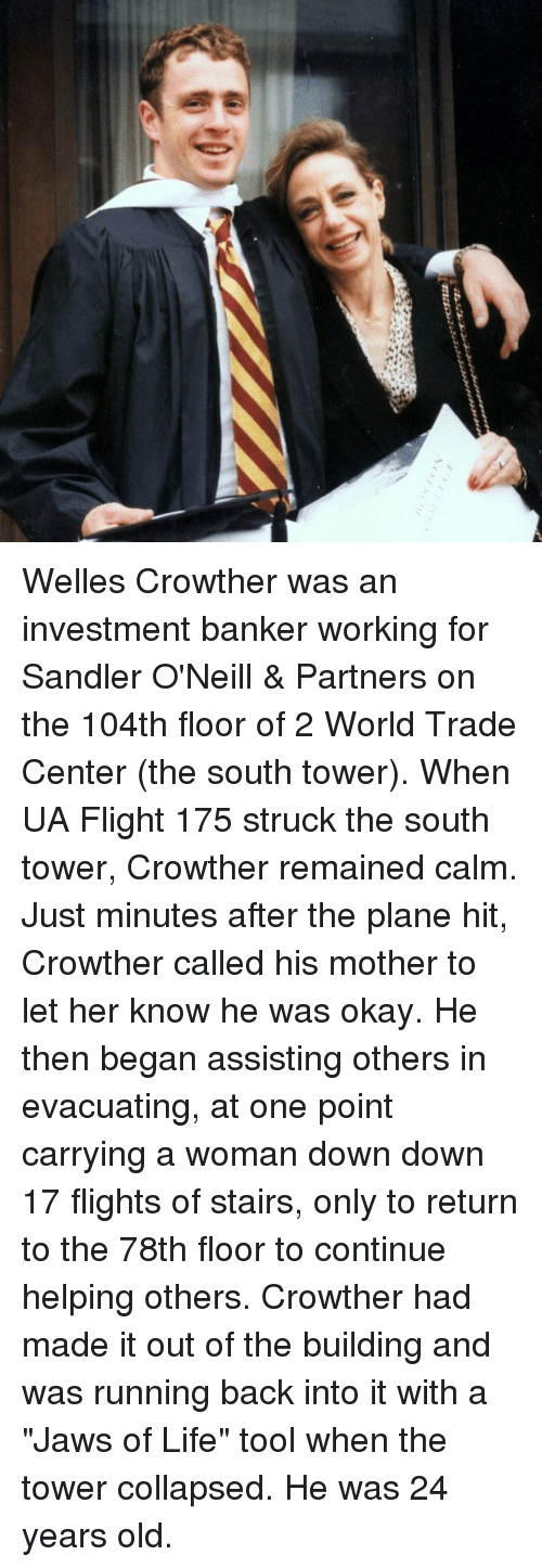 """sandler: Welles Crowther was an investment banker working for Sandler O'Neill & Partners on the 104th floor of 2 World Trade Center (the south tower). When UA Flight 175 struck the south tower, Crowther remained calm. Just minutes after the plane hit, Crowther called his mother to let her know he was okay. He then began assisting others in evacuating, at one point carrying a woman down down 17 flights of stairs, only to return to the 78th floor to continue helping others. Crowther had made it out of the building and was running back into it with a """"Jaws of Life"""" tool when the tower collapsed. He was 24 years old."""