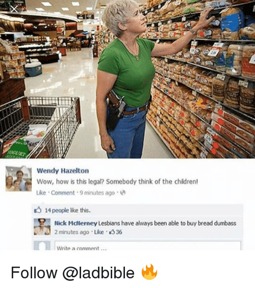 hick: Wendy Hazelton  Wow, how is this legal? Somebody think of the chidren  Like-comment-9 minutes ago .  14 people like this.  Hick Mdlerney Lesbians have always been able to buy bread dumbass  2 minutes ago Like 336  Write a comment... Follow @ladbible 🔥