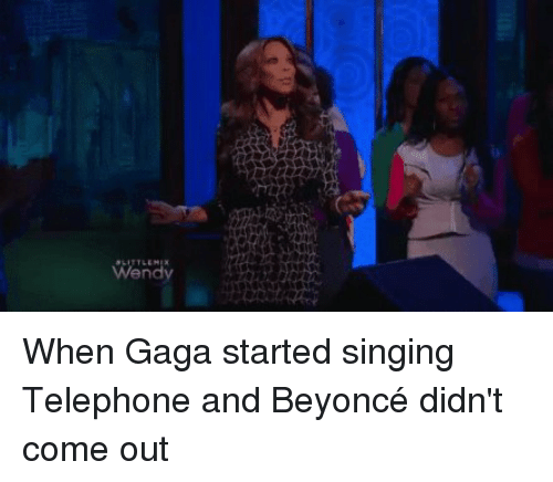 Wendies: Wendy When Gaga started singing Telephone and Beyoncé didn't come out