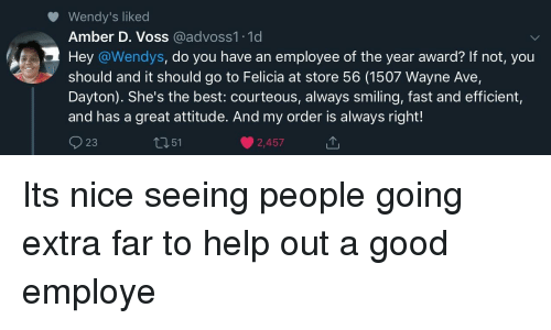 Always Right: Wendy's liked  Amber D. Voss @advoss1.1d  Hey @Wendys, do you have an employee of the year award? If not, you  should and it should go to Felicia at store 56 (1507 Wayne Ave,  Dayton). She's the best: courteous, always smiling, fast and efficient,  and has a great attitude. And my order is always right!  23  t351  2,457 Its nice seeing people going extra far to help out a good employe