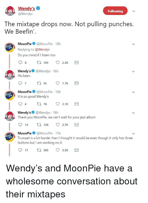 Mixtapes: Wendy's  @Wendys  Following  The mixtape drops now. Not pulling punches.  We Beefin'  MoonPie@MoonPie 16h  Replying to @Wendys  Do you mind if I listen too  Wendy's @Wendys 16h  Pls listen  MoonPie@MoonPie 16h  It is so good Wendy's  4  t0 76 2.1K  Wendy's @Wendys 16h  Thank you MoonPie. we can't wait for your jazz album  14 136 2.7K  MoonPie@MoonPie 15h  Trumpet is a lot harder than I thought it would be even though it only has three  buttons but I am working on it  lo  17 30 3.5 <p>Wendy's and MoonPie have a wholesome conversation about their mixtapes</p>