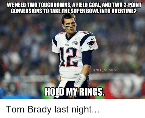 Bradying: WENEED TWOTOUCHDOWNS, A FIELD GOAL, AND TWO 2-POINT  CONVERSIONS TO TAKE THE SUPERBOWLINTOOVERTIMEP  LAX  @NFL MEMES  HOLD MY RINGS Tom Brady last night...