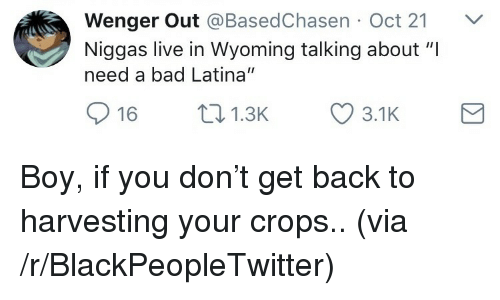 "Bad, Blackpeopletwitter, and Live: Wenger Out @BasedChasen Oct 21 V  Niggas live in Wyoming talking about ""I  need a bad Latina""  16 1.3 3.1K <p>Boy, if you don't get back to harvesting your crops.. (via /r/BlackPeopleTwitter)</p>"