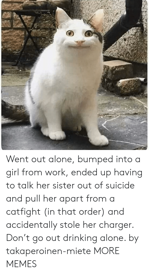 Pull Her: Went out alone, bumped into a girl from work, ended up having to talk her sister out of suicide and pull her apart from a catfight (in that order) and accidentally stole her charger. Don't go out drinking alone. by takaperoinen-miete MORE MEMES