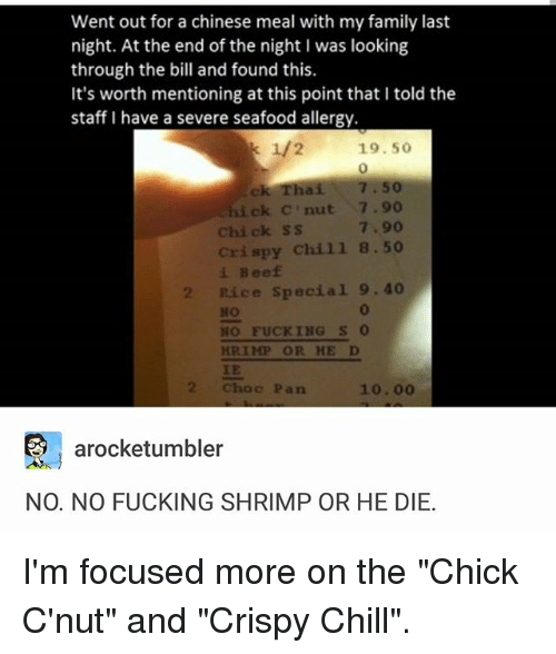 """hick: Went out for a chinese meal with my family last  night. At the end of the night I was looking  through the bill and found this.  It's worth mentioning at this point that l told the  staff I have a severe seafood allergy.  k 1/2 19.50  ek Thai 7.50  hick nut 7.90  Chick SS  crispy chill  8.50  Beef  2 Rice special  9.40  Mo  NO FUCKING  S  HRIMP OR HE D  2 Choc Pan  10.00  arocketumbler  NO. NO FUCKING SHRIMP OR HE DIE. I'm focused more on the """"Chick C'nut"""" and """"Crispy Chill""""."""