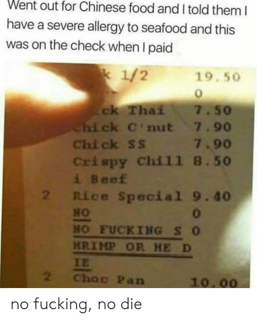 Beef, Chinese Food, and Food: Went out for Chinese food and I told them I  have a severe allergy to seafood and this  was on the check when I paid  k 1/2  19.50  ck Thai  hick C'nut 7.90  Chi ck ss 7.90  Crispy Chil1 8.50  i Beef  2 Rice Special 9.40  7.50  0  HO FUCKING SO  HRIMP OR HE D  IE  2  Choc Pan  10.00 no fucking, no die