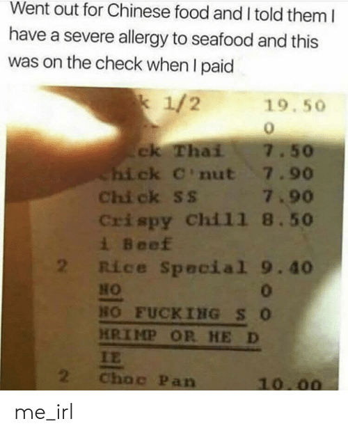 Beef, Chinese Food, and Food: Went out for Chinese food and I told them I  have a severe allergy to seafood and this  was on the check when I paid  k 1/2  19.50  7.50  ck Thai  Chick C'nut 7.90  Chi ck Ss 7.90  Crispy Chil1 8.50  i Beef  Rice Special 9.40  HO  NO FUCKING S O  HRIMP OR HE D  IE  2  Choc Pan  10.00 me_irl