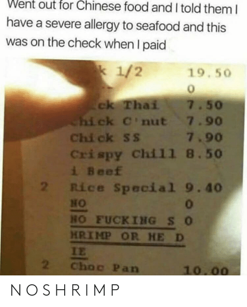 Beef, Chinese Food, and Food: Went out for Chinese food and I told them I  have a severe allergy to seafood and this  was on the check when I paid  k 1/2  19.50  ck Thai  hi ck C'nut 7.90  Chi ck SS  Crispy Chi11 8.50  i Beef  2 Rice Special 9.40  7.50  7.90  HO  HO FUCKING SO  HRIMP OR HE D  IE  2  Choc Pan  10.00 N O S H R I M P