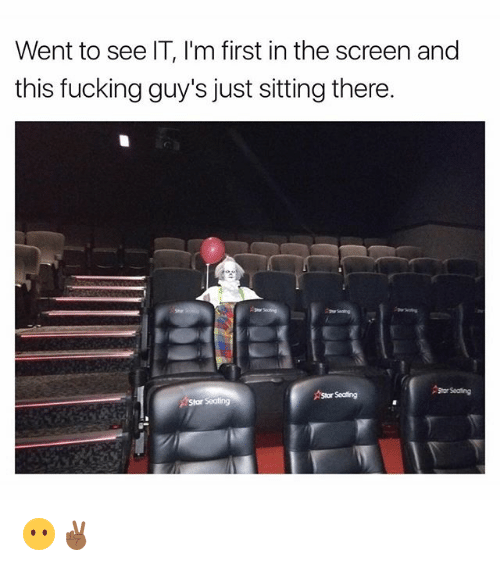Fucking, Funny, and Star: Went to see IT, I'm first in the screen and  this fucking guy's just sitting there.  Star Seating 😶✌🏾
