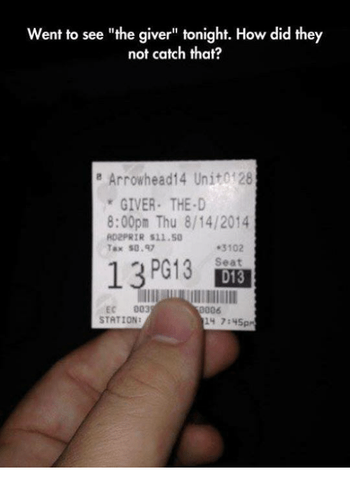 """arrowhead: Went to see """"the giver"""" tonight. How did they  not catch that?  e Arrowhead 14 Unito 28  GIVER THE D  8:00pm Thu 8/14/2014  AD2PRIR S11.50  .3102  Tax SO  13 PG13  Seat  D13  EC  003  006  STATIONI"""