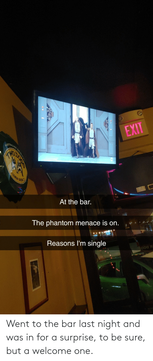 night: Went to the bar last night and was in for a surprise, to be sure, but a welcome one.