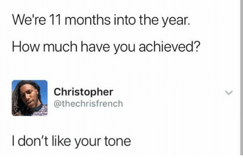 Dank, 🤖, and How: We're 11 months into the year.  How much have you achieved?  Christopher  @thechrisfrench  I don't like your tone