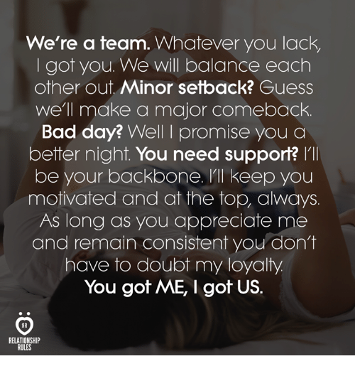 Bad, Bad Day, and Appreciate: We're a team. Whatever you lack,  I got you. We will balance each  other out Minor setback? Guess  we'll make a major comeback.  Bad day? Well I promise you a  better night. You need support? I'll  be your backbone, 'll keep you  motivated and at the top, always  As long as you appreciate me  and remain consistent you don't  have to doubt my loyalty  You got ME, I got US.  RELATIONSHIP  RULES