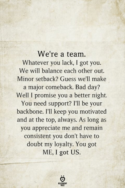 Bad, Bad Day, and Appreciate: We're a team.  Whatever you lack, I got you.  We will balance each other out  Minor setback? Guess we'll make  a major comeback. Bad day?  Well I promise you a better night.  You need support? I'll be your  backbone. I'll keep you motivated  and at the top, always. As long as  you appreciate me and remain  consistent you don't have to  doubt my loyalty. You got  ME, I got US.  BELATIONSHIP