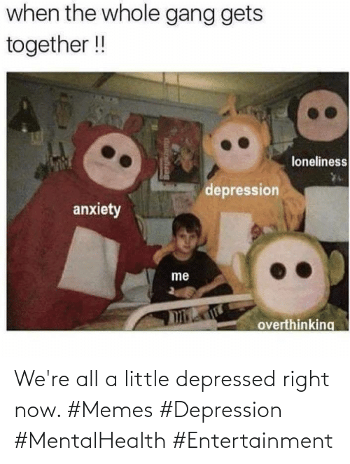 depressed: We're all a little depressed right now. #Memes #Depression #MentalHealth #Entertainment