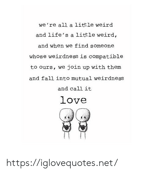 Lifes: we're all a little weird  and life's a little weird,  and when we find someone  whose weirdness is compatible  join up with them  to ours, we  and fall into mutual weirdness  and call it  love https://iglovequotes.net/