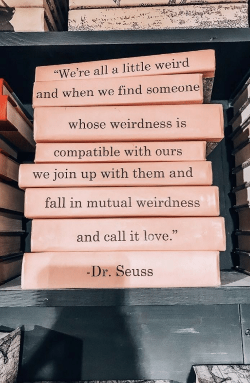 """Dr. Seuss, Fall, and Love: """"We're all a little weird  and when we find someone  whose weirdness is  compatible with ours  we join up with them and  fall in mutual weirdness  and call it love.""""  25  Dr. Seuss"""