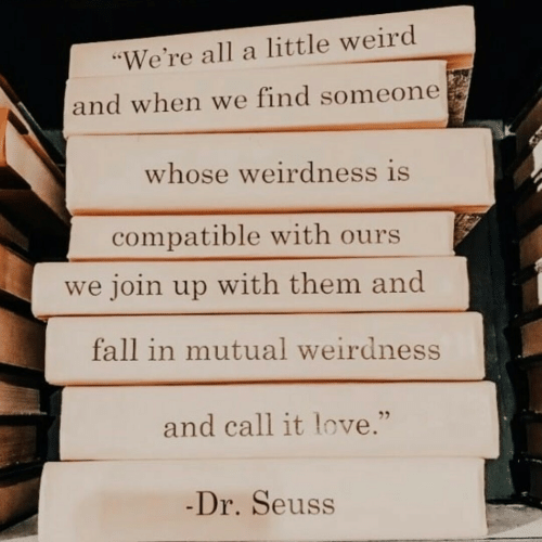 "Dr. Seuss, Fall, and Love: ""We're all a little weird  and when we find someone  whose weirdness is  compatible with ours  we join up with them and  fall in mutual weirdness  and call it love.""  -Dr.Seuss"