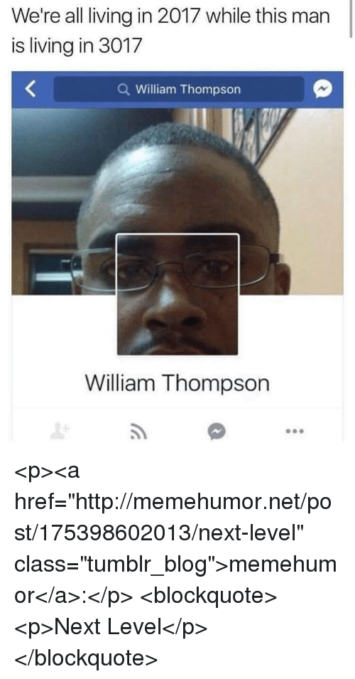 "Tumblr, Blog, and Http: We're all living in 2017 while this man  is living in 3017  Q William Thompson  William Thompson <p><a href=""http://memehumor.net/post/175398602013/next-level"" class=""tumblr_blog"">memehumor</a>:</p>  <blockquote><p>Next Level</p></blockquote>"