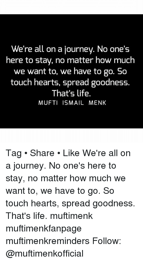 So Touching: We're all on a journey. No one's  here to stay, no matter how much  we want to, we have to go. So  touch hearts, spread goodness.  That's life.  MUFTI ISMAIL MENK Tag • Share • Like We're all on a journey. No one's here to stay, no matter how much we want to, we have to go. So touch hearts, spread goodness. That's life. muftimenk muftimenkfanpage muftimenkreminders Follow: @muftimenkofficial