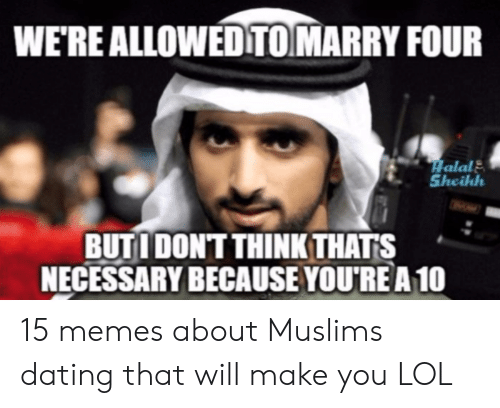 You Re Meme: WE'RE ALLOWEDTOMARRY FOUR  Halal  Sheikh  BUTI DONT THINK THATS  NECESSARY BECAUSE YOU'REA10 15 memes about Muslims dating that will make you LOL