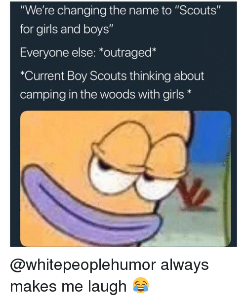 """boy scouts: """"We're changing the name to """"Scouts""""  for girls and boys""""  Everyone else: *outraged*  """"Current Boy Scouts thinking about  camping in the woods with girls* @whitepeoplehumor always makes me laugh 😂"""