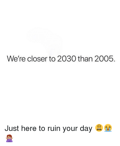 Memes, 🤖, and Closer: We're closer to 2030 than 2005. Just here to ruin your day 😩😭🙅🏽♀️