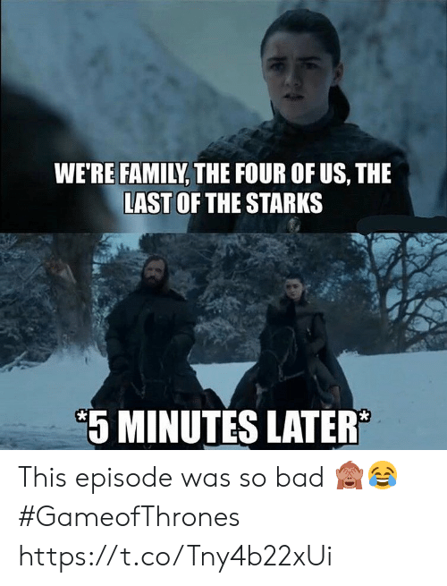 Bad, Family, and Memes: WE'RE FAMILY, THE FOUR OF US, THE  LAST OF THE STARKS  5 MINUTES LATER This episode was so bad 🙈😂 #GameofThrones https://t.co/Tny4b22xUi