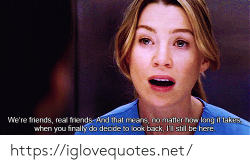 Real Friends: We're friends, real friends And that means, no matter how long it takes  when you finally do decide to look back, 'll still be here. https://iglovequotes.net/