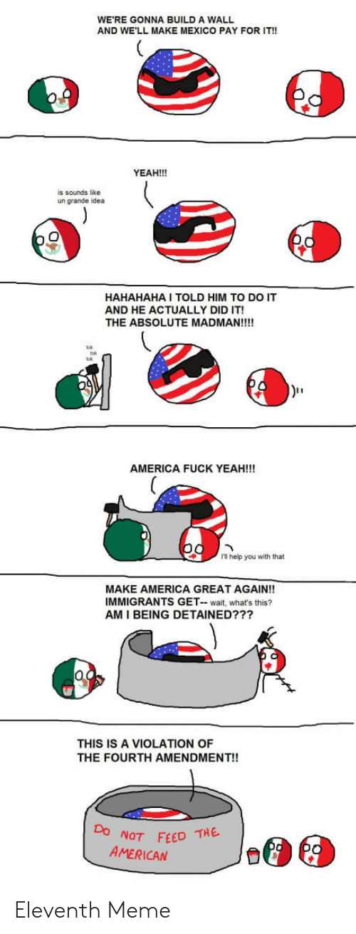 America Fuck Yeah: WE'RE GONNA BUILD A WALL  AND WE'LL MAKE MEXICO PAY FOR IT!!  YEAH!!!  is sounds like  un grande idea  HAHAHAHA I TOLD HIM TO DO IT  AND HE ACTUALLY DID IT!  THE ABSOLUTE MADMAN!!!!  AMERICA FUCK YEAH!!!  1 help you with that  MAKE AMERICA GREAT AGAIN!!  IMMIGRANTS GET- wait, what's this?  AM I BEING DETAINED???  THIS IS A VIOLATION OF  THE FOURTH AMENDMENT!!  NOT FEED THE  AMERICAN Eleventh Meme