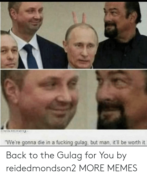 """Dank, Fucking, and Memes: """"We're gonna die in a fucking gulag, but man, it'll be worth it. Back to the Gulag for You by reidedmondson2 MORE MEMES"""