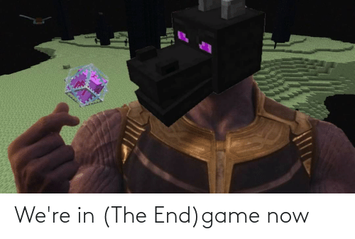 in the end: We're in (The End)game now