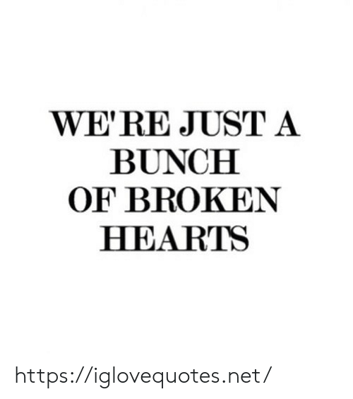 Hearts, Net, and Href: WE'RE JUST A  BUNCH  OF BROKEN  HEARTS https://iglovequotes.net/