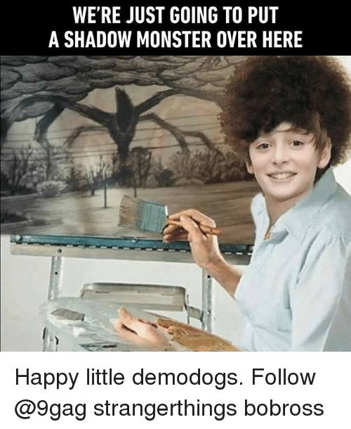 Shadow Monster: WE'RE JUST GOING TO PUT  A SHADOW MONSTER OVER HERE Happy little demodogs. Follow @9gag strangerthings bobross