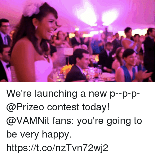 Memes, Happy, and Today: We're launching a new p--p-p-@Prizeo contest today! @VAMNit fans: you're going to be very happy. https://t.co/nzTvn72wj2