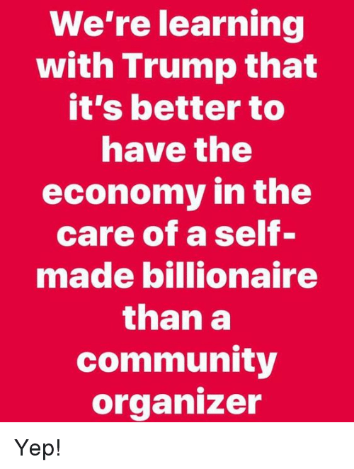 Organizer: We're learning  with Trump that  it's better to  nave the  economy in the  care of a self-  made billionaire  than a  community  organizer Yep!
