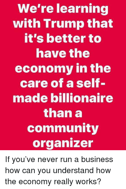 Organizer: We're learning  with Trump that  it's better to  nave the  economy in the  care of a self-  made billionaire  than a  community  organizer If you've never run a business how can you understand how the economy really works?