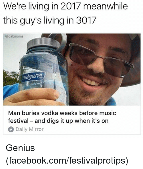 2017: We're living in 2017 meanwhile  this guy's living in 3017  @dabmoms  nalgen  Man buries vodka weeks before music  festival - and digs it up when it's on  Daily Mirror Genius (facebook.com/festivalprotips)