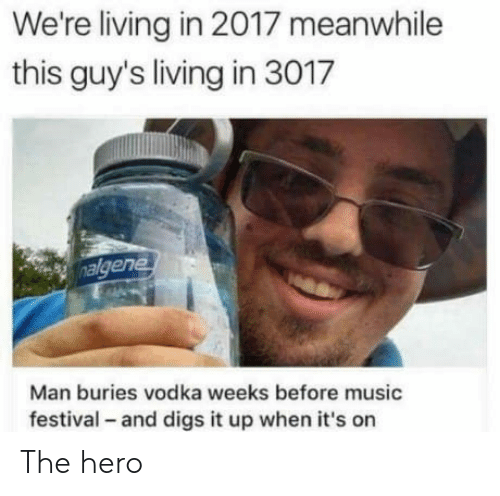 Music, Vodka, and Festival: We're living in 2017 meanwhile  this guy's living in 3017  ene  Man buries vodka weeks before music  festival - and digs it up when it's on The hero