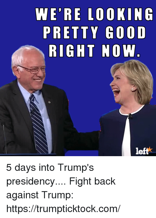 Memes, 🤖, and  Fight Back: WE'RE LOOKING  PRETTY GOOD  RIGHT NOW  left 5 days into Trump's presidency....   Fight back against Trump: https://trumpticktock.com/