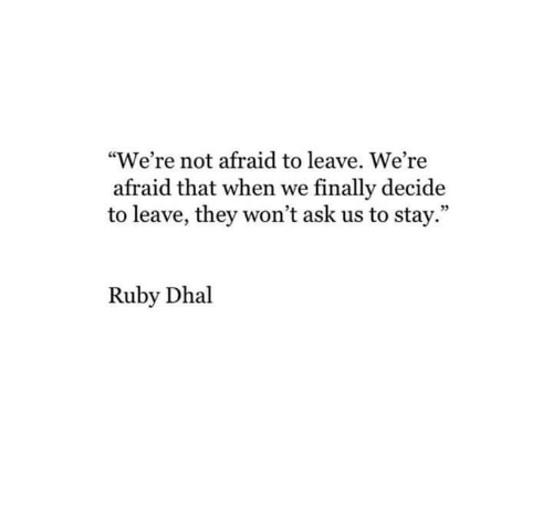 "Ruby, Ask, and They: ""We're not afraid to leave. We're  afraid that when we finally decide  to leave, they won't ask us to stay.""  Ruby Dhal"
