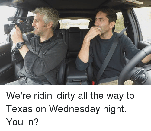 Memes, Dirty, and Texas: We're ridin' dirty all the way to Texas on Wednesday night. You in?