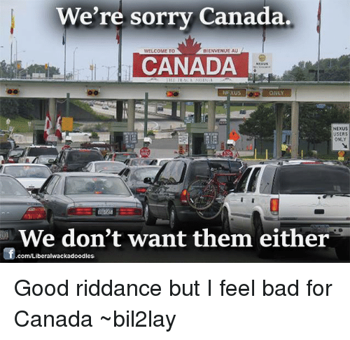 Nexus: We're sorry Canada.  BIENVENUEAU  WELCOME TO  CANADA  NEXUS  ONLY  NEXUS  USERS  We don't want them either  com/Liberalwackadoodless Good riddance but I feel bad for Canada ~bil2lay