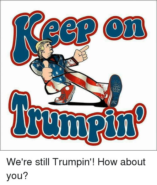 How, You, and Still: We're still Trumpin'! How about you?