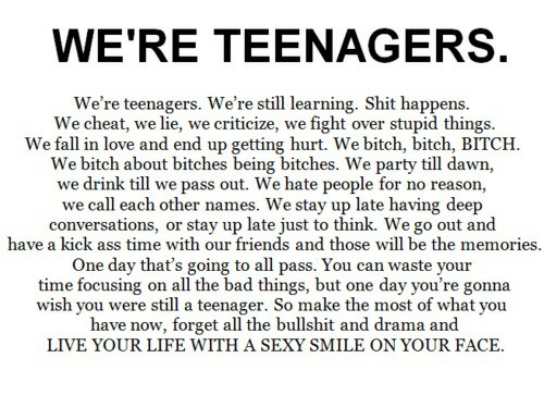 Deep Conversations: WE'RE TEENAGERS  We're teenagers. We're still learning. Shit happens  We cheat, we lie, we criticize, we fight over stupid things.  We fall in love and end up getting hurt. We bitch, bitch, BITCH  We bitch about bitches being bitches. We party till dawn,  we drink till we pass out. We hate people for no reason,  we call each other names. We stay up late having deep  conversations, or stay up late just to think. We go out and  have a kick ass time with our friends and those will be the memories  One day that's going to all pass. You can waste  time focusing on all the bad things, but one day you're gonna  wish you were still a teenager. So make the most of what you  have now, forget all the bullshit and drama and  LIVE YOUR LIFE WITH A SEXY SMILE ON YOUR FACE