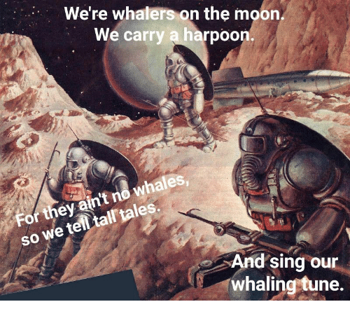 Moon, Tales, and Tune: We're whalers on the moon  We carry a harpoon.  whales  so we telltal tales.  SO  For they ain't no whales  And sing our  whaling tune.